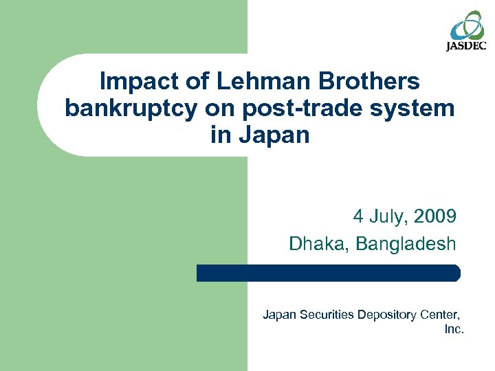 Impact of Lehman Brothers bankruptcy on post-trade system in Japan 4 July, 2009 Dhaka,