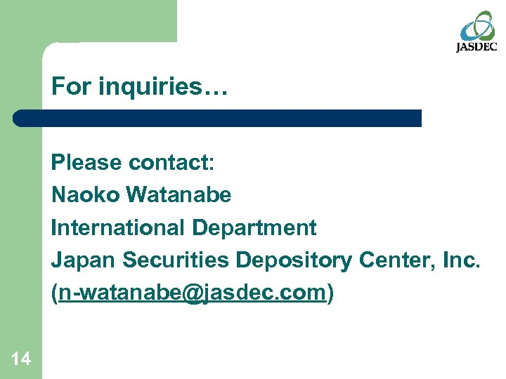 For inquiries… Please contact: Naoko Watanabe International Department Japan Securities Depository Center, Inc. (n-watanabe@jasdec.