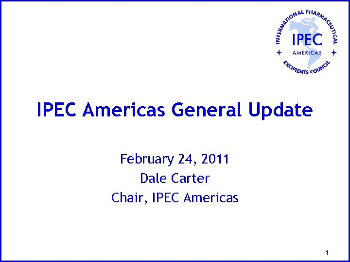 IPEC Americas General Update February 24, 2011 Dale Carter Chair, IPEC Americas 1