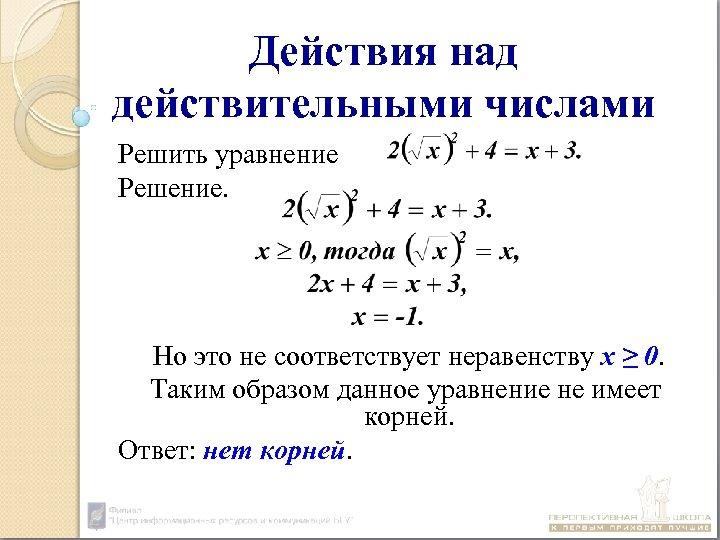 Действия над действительными числами Решить уравнение Решение. Но это не соответствует неравенству х ≥