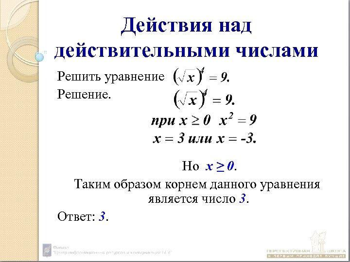 Действия над действительными числами Решить уравнение Решение. Но х ≥ 0. Таким образом корнем