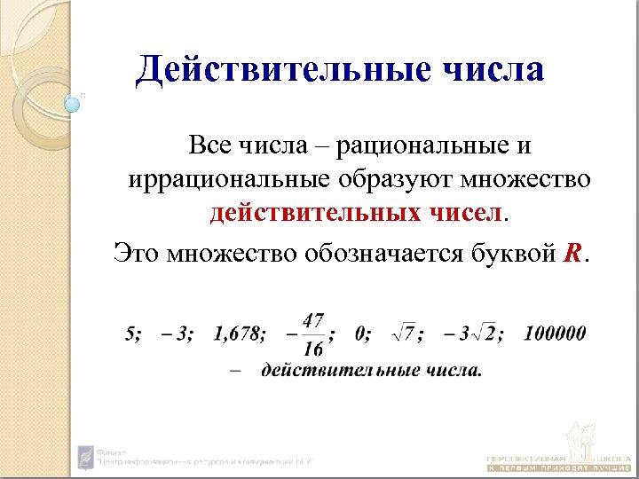 Действительные числа Все числа – рациональные и иррациональные образуют множество действительных чисел. Это множество