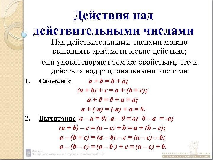 Действия над действительными числами Над действительными числами можно выполнять арифметические действия; они удовлетворяют тем
