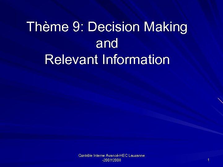 Thème 9: Decision Making and Relevant Information Contrôle Interne Avancé-HEC Lausanne -2007/2008 1