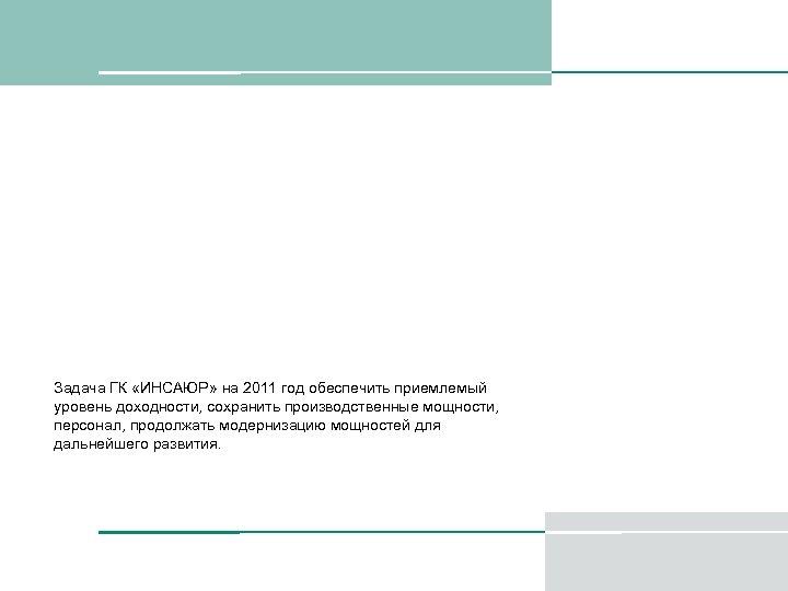 Задача ГК «ИНСАЮР» на 2011 год обеспечить приемлемый уровень доходности, сохранить производственные мощности, персонал,