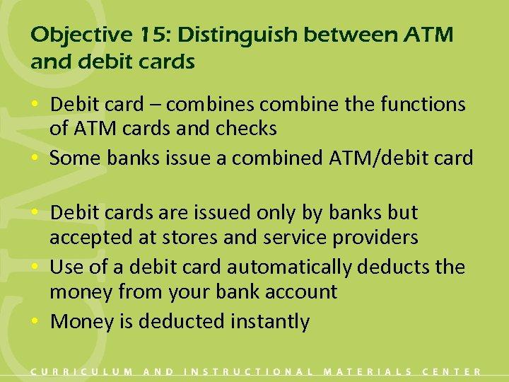 Objective 15: Distinguish between ATM and debit cards • Debit card – combines combine