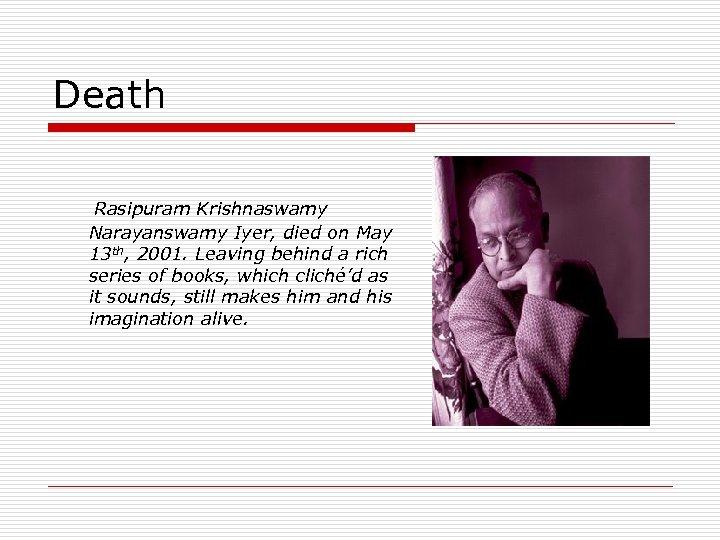 Death Rasipuram Krishnaswamy Narayanswamy Iyer, died on May 13 th, 2001. Leaving behind a