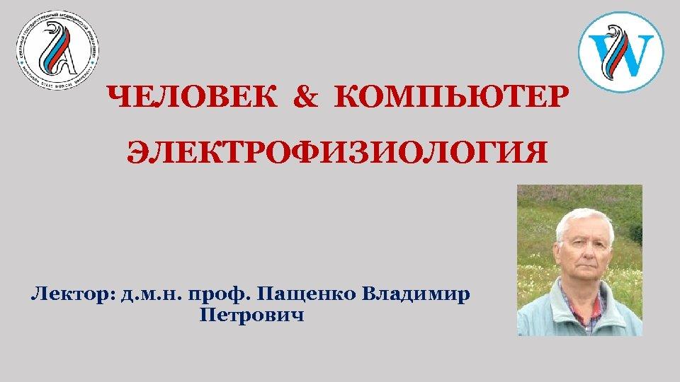 ЧЕЛОВЕК & КОМПЬЮТЕР ЭЛЕКТРОФИЗИОЛОГИЯ Лектор: д. м. н. проф. Пащенко Владимир Петрович