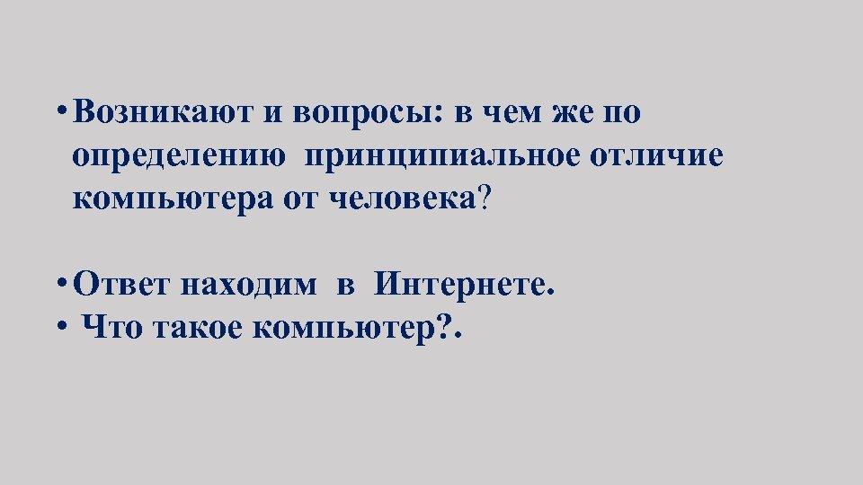 • Возникают и вопросы: в чем же по определению принципиальное отличие компьютера от