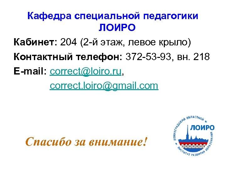 Кафедра специальной педагогики ЛОИРО Кабинет: 204 (2 -й этаж, левое крыло) Контактный телефон: 372