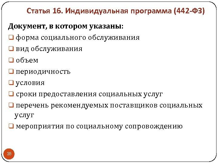 Статья 16. Индивидуальная программа (442 -ФЗ) Документ, в котором указаны: форма социального обслуживания вид