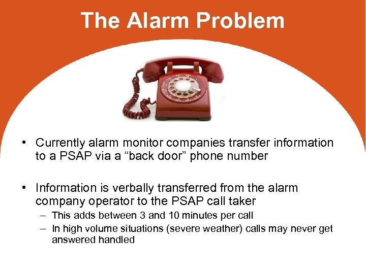 The Alarm Problem • Currently alarm monitor companies transfer information to a PSAP via