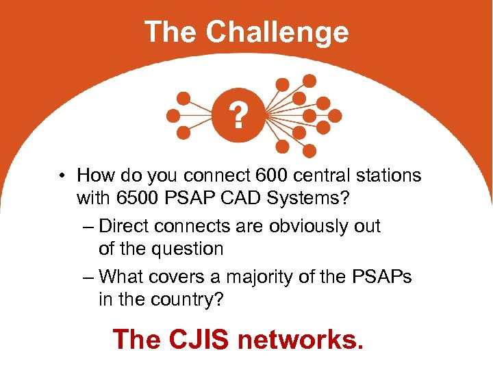 The Challenge • How do you connect 600 central stations with 6500 PSAP CAD