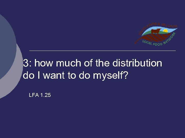 3: how much of the distribution do I want to do myself? LFA 1.