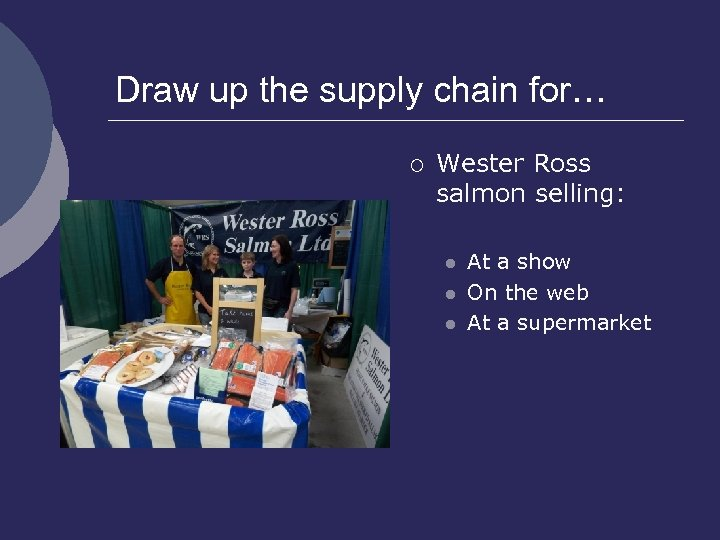 Draw up the supply chain for… ¡ Wester Ross salmon selling: l l l