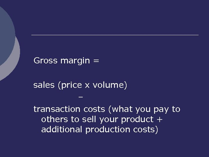 Gross margin = sales (price x volume) – transaction costs (what you pay to