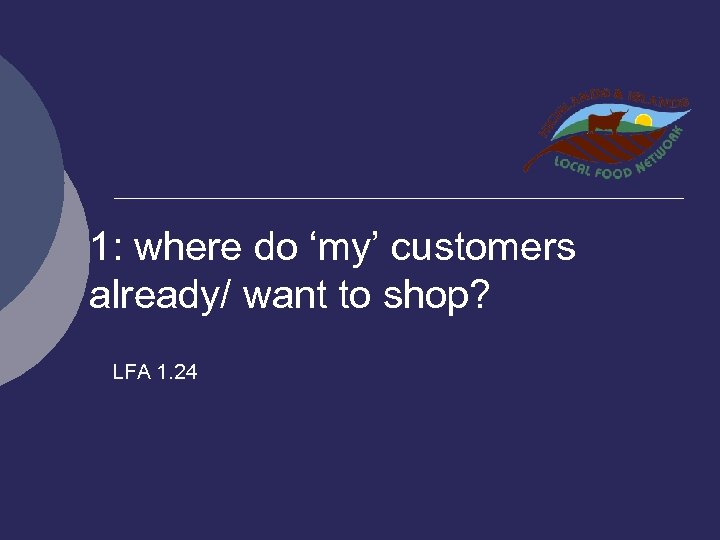 1: where do 'my' customers already/ want to shop? LFA 1. 24
