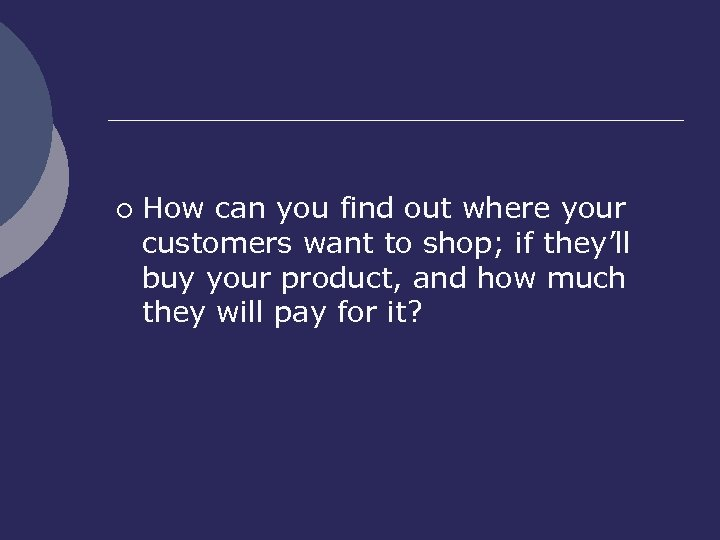 ¡ How can you find out where your customers want to shop; if they'll