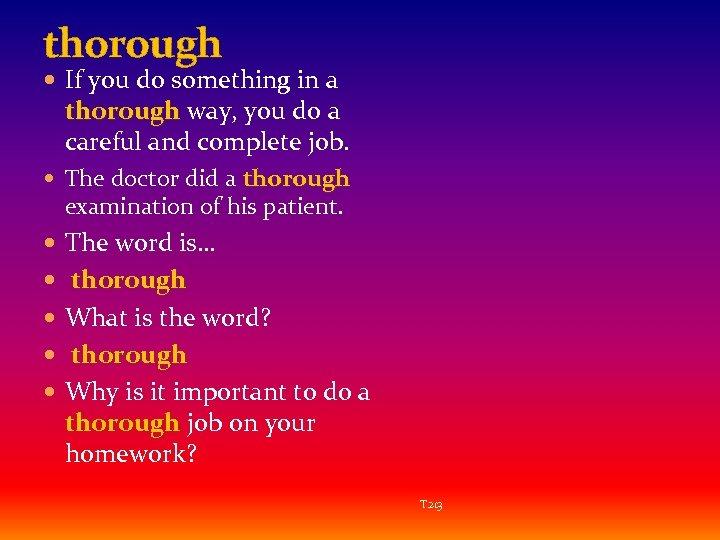 thorough If you do something in a thorough way, you do a careful and