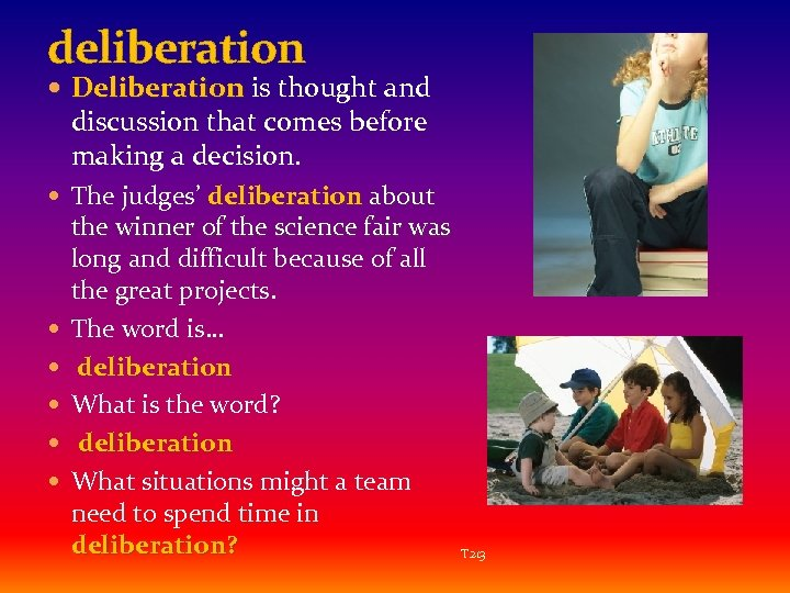 deliberation Deliberation is thought and discussion that comes before making a decision. The judges'
