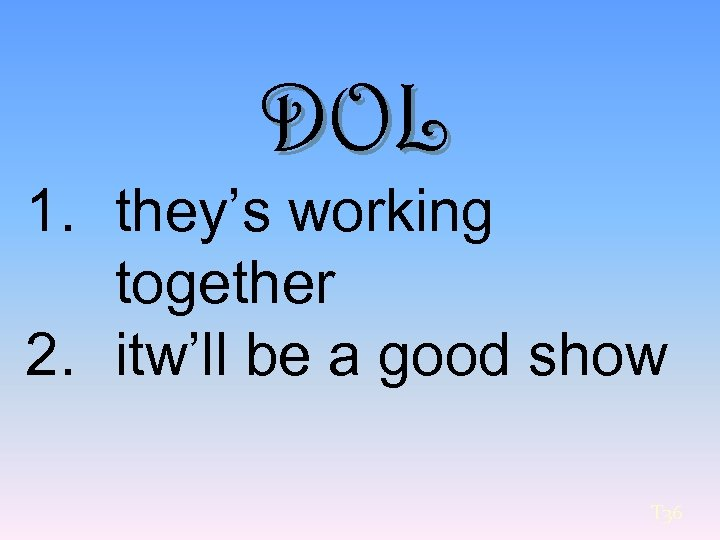 DOL 1. they's working together 2. itw'll be a good show T 36