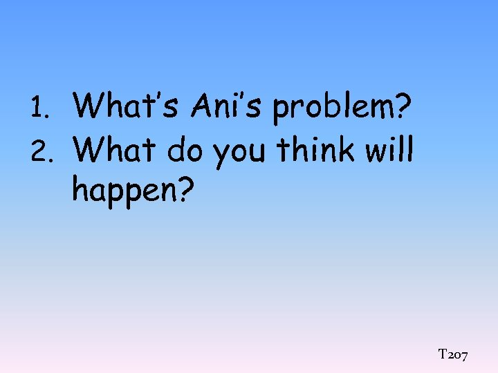 1. What's Ani's problem? 2. What do you think will happen? T 207