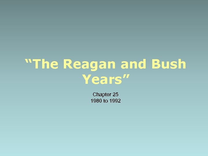 """The Reagan and Bush Years"" Chapter 25 1980 to 1992"