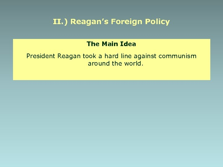 II. ) Reagan's Foreign Policy The Main Idea President Reagan took a hard line