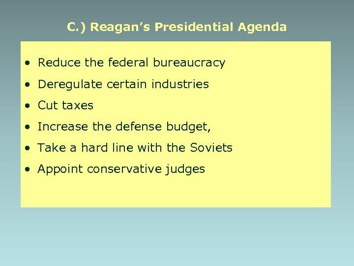 C. ) Reagan's Presidential Agenda • Reduce the federal bureaucracy • Deregulate certain industries
