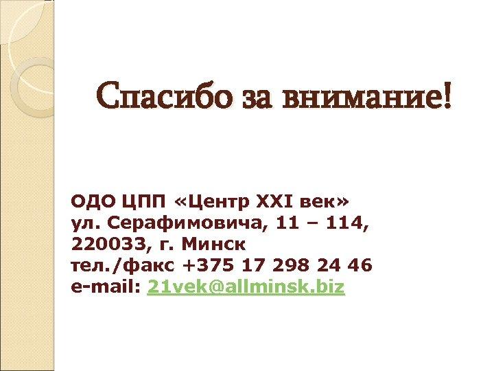 Спасибо за внимание! ОДО ЦПП «Центр XXI век» ул. Серафимовича, 11 – 114, 220033,