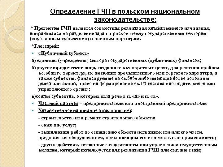 Определение ГЧП в польском национальном законодательстве: * Предметом ГЧП является совместная реализация хозяйственного начинания,