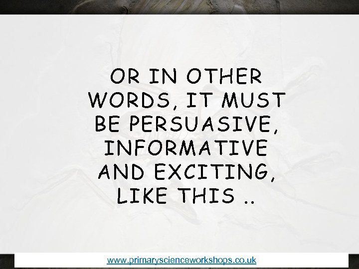 OR IN OTHER WORDS, IT MUST BE PERSUASIVE, INFORMATIVE AND EXCITING, LIKE THIS. .