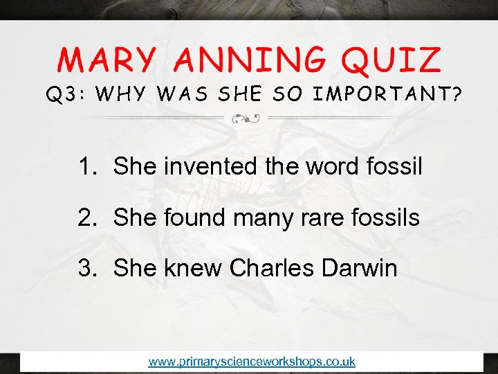 Q 3: WHY WAS SHE SO IMPORTANT? 1. She invented the word fossil 2.