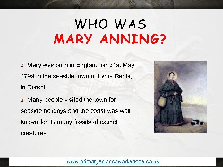 WHO WAS MARY ANNING? Mary was born in England on 21 st May 1799