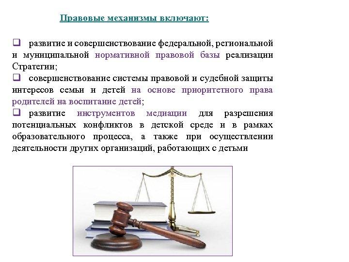 Правовые механизмы включают: q развитие и совершенствование федеральной, региональной и муниципальной нормативной правовой базы