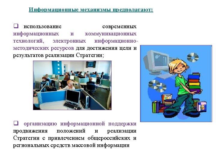 Информационные механизмы предполагают: q использование современных информационных и коммуникационных технологий, электронных информационнометодических ресурсов для