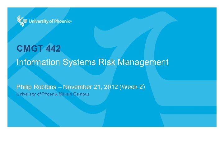 CMGT 442 Information Systems Risk Management Philip Robbins – November 21, 2012 (Week 2)