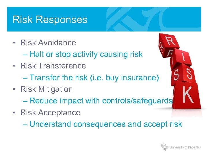 Risk Responses • Risk Avoidance – Halt or stop activity causing risk • Risk