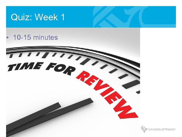 Quiz: Week 1 • 10 -15 minutes