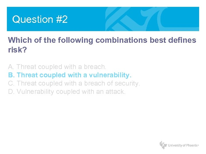 Question #2 Which of the following combinations best defines risk? A. Threat coupled with