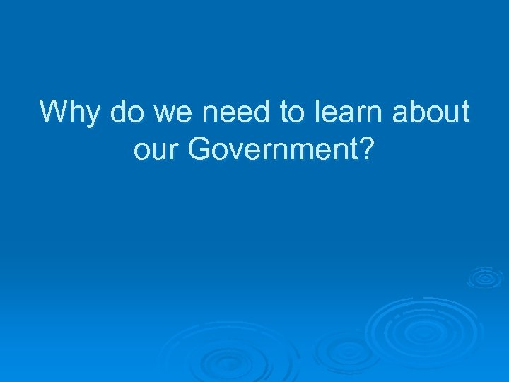 Why do we need to learn about our Government?