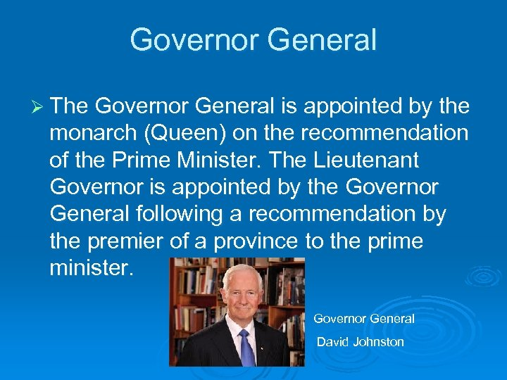 Governor General Ø The Governor General is appointed by the monarch (Queen) on the