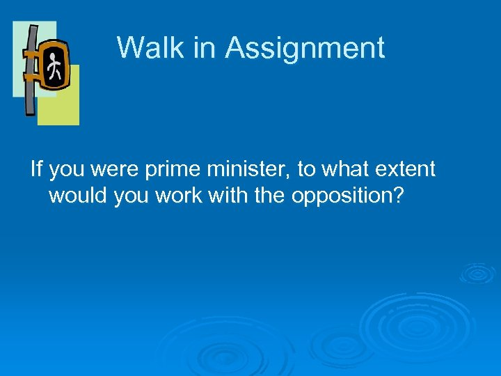 Walk in Assignment If you were prime minister, to what extent would you work