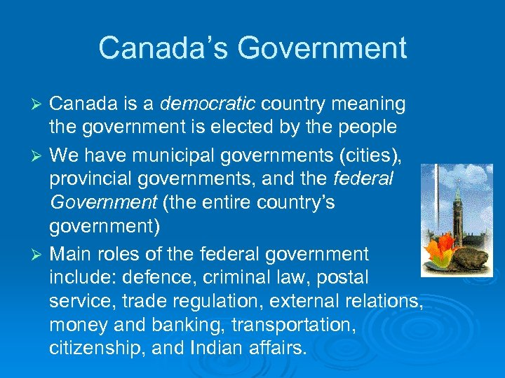 Canada's Government Canada is a democratic country meaning the government is elected by the