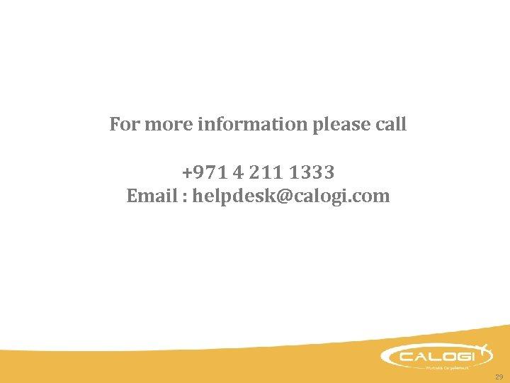 For more information please call +971 4 211 1333 Email : helpdesk@calogi. com 29