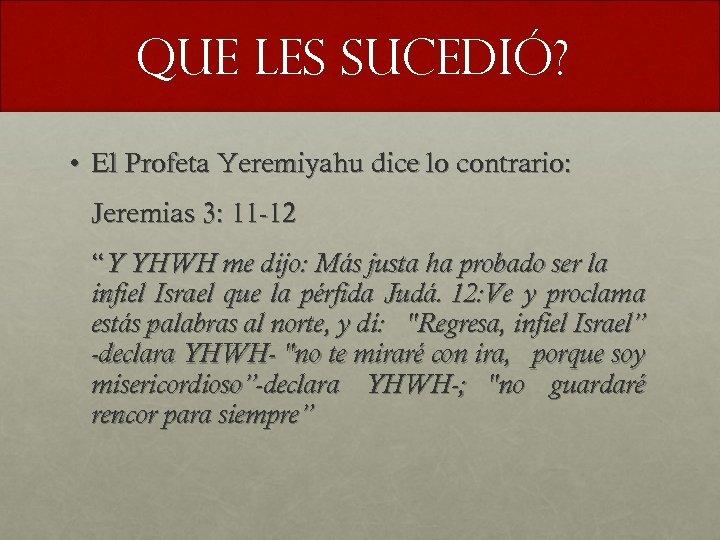 Que les sucedió? • El Profeta Yeremiyahu dice lo contrario: Jeremias 3: 11 -12