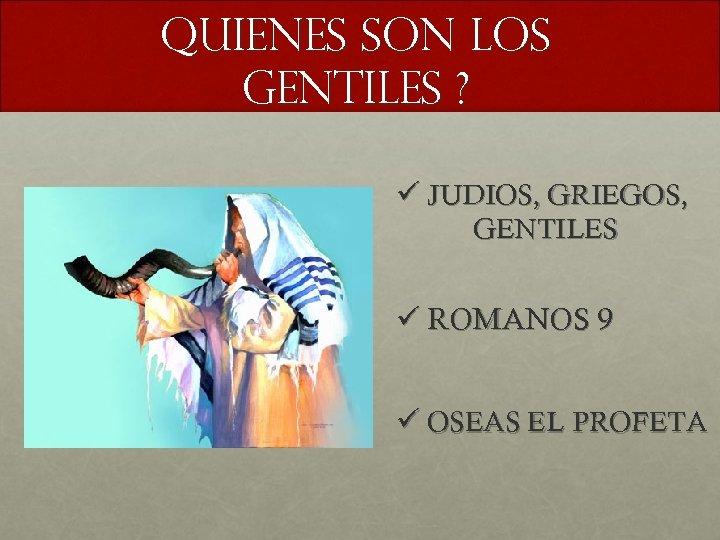 QUIENES SON LOS GENTILES ? ü JUDIOS, GRIEGOS, GENTILES ü ROMANOS 9 ü OSEAS