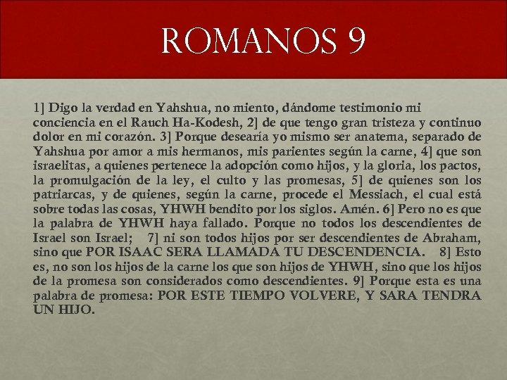 Romanos 9 1] Digo la verdad en Yahshua, no miento, dándome testimonio mi conciencia