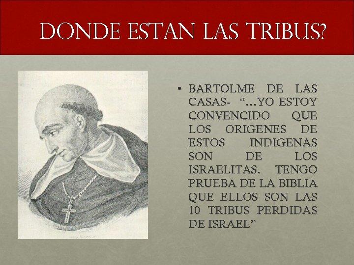 """DONDE ESTAN LAS TRIBUS? • BARTOLME DE LAS CASAS- """"…YO ESTOY CONVENCIDO QUE LOS"""
