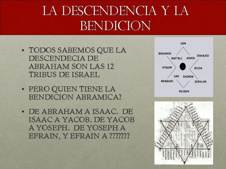 LA DESCENDENCIA Y LA BENDICION • TODOS SABEMOS QUE LA DESCENDECIA DE ABRAHAM SON